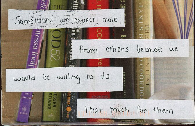 Sometimes we expect more from others because we would be willing to do that much for them. | Post Secret