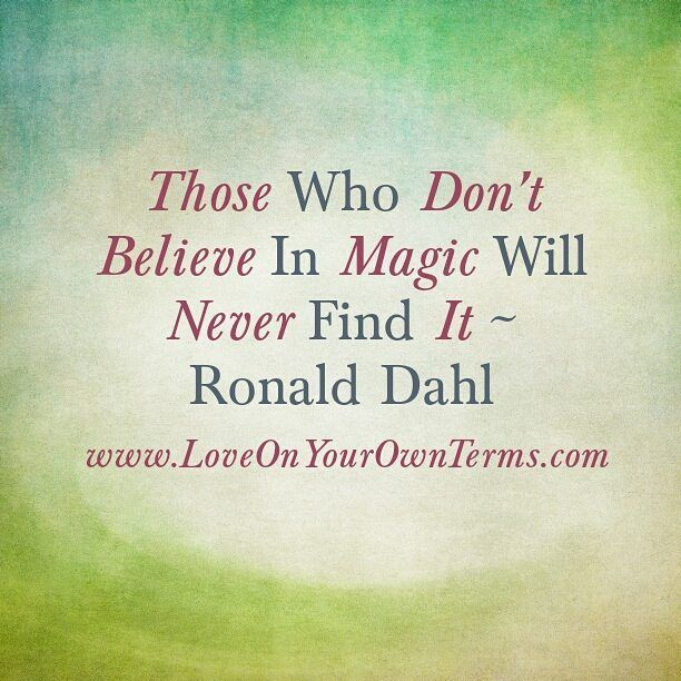Those Who Don't Believe In Magic Will Never Find It  Roald Dahl  www.LoveOnYourOwnTerms.com #quote
