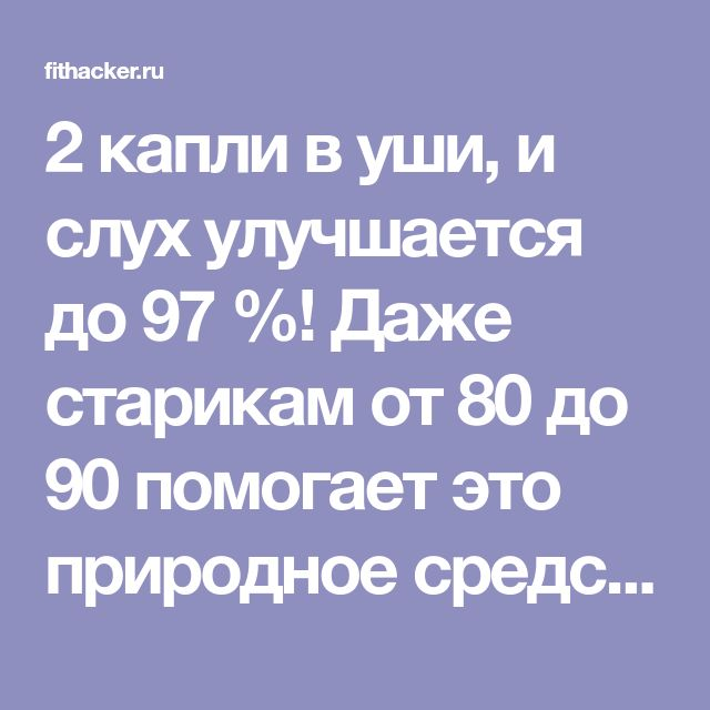 2 капли в уши, и слух улучшается до 97 %! Даже старикам от 80 до 90 помогает это природное средство