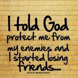 True statement. I asked God to protect me from my enemies and I started losing friends. When someone reveals themselves to you, believe it.