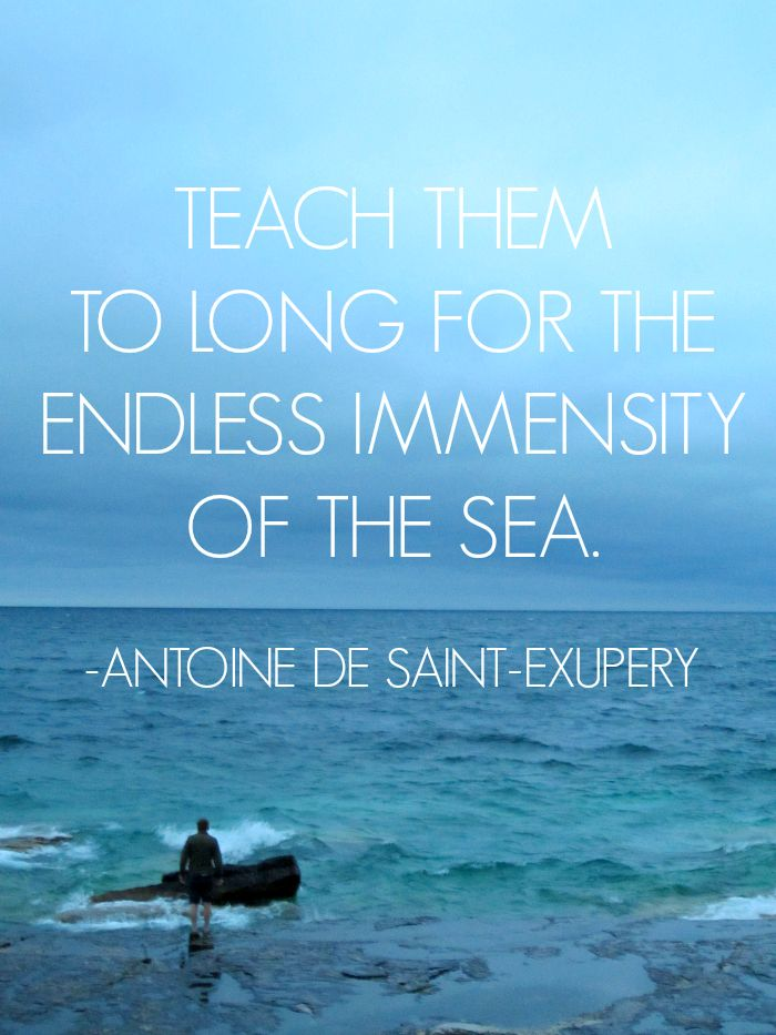 Teach them to long for the endless immensity of the sea - Antoine de Saint-Exupery #quotes