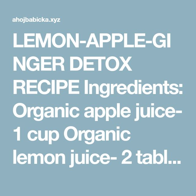 LEMON-APPLE-GINGER DETOX RECIPE Ingredients: Organic apple juice- 1 cup Organic lemon juice- 2 tablespoons Organic ginger juice- 1 tablespoon Sea salt- ½ teaspoon Purified warm water- ½ cup Directions: Juice the ingredients with the help of a juicer. Add about 3.5 ounces of the purified water in a saucepan and put it in a stove. The water should reach a boiling point, make sure the temperature is low. Put the warmed water in a glass and then add the sea salt. Make sure to stir well till…