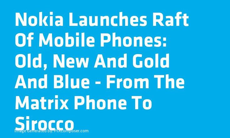 #Nokia Launches Raft Of Mobile Phones: Old New And Gold And Blue - From The Matrix Phone To Sirocco