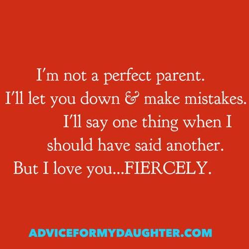 not a perfect parent. Ill let you down & make mistakes. Ill say...