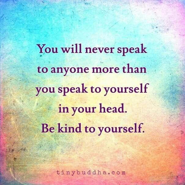 """You will never speak to anyone more than you speak to YOURSELF in your head.  Be kind to yourself."" ❤"