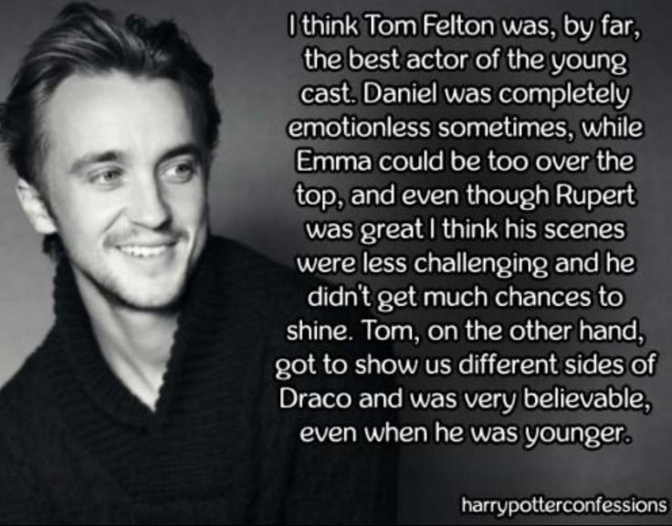 Tom Felton. Yeah I agree. I love Daniel Radcliffe but sometimes he just stands there. Like Harry, do something!
