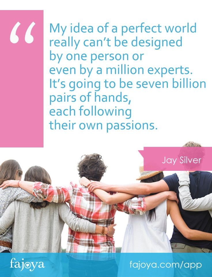 """My idea of a perfect world really can't be designed by one person or even by a million experts. It's going to be seven billion pairs of hands, each following their own passions."" - Jay Silver"