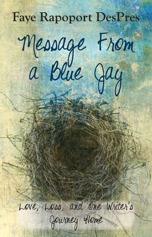 "Goodreads Giveaway - ends soon! *AUTOGRAPHED COPY* Message From a Blue Jay - Love Loss and One Writer's Journey ""Faye Rapoport DesPres' writing is haunting and exquisite. She draws the reader into her search for a sense of peace, and a home, by examining some of the more poignant episodes from her life."""