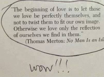 """The beginning of love is to let those we love be perfectly themselves, and not to twist them to fit our own image. Otherwise we love only the reflection of ourselves we find in them."" AMAZING"