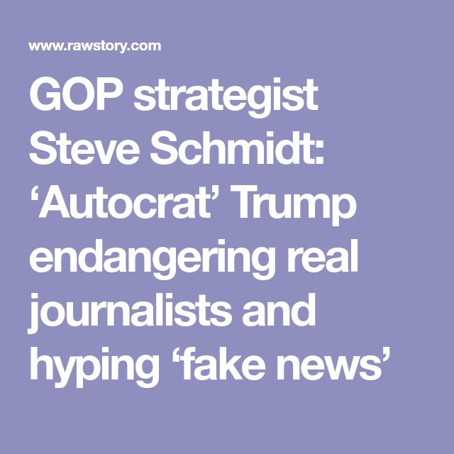 GOP strategist Steve Schmidt: 'Autocrat' Trump endangering real journalists and hyping 'fake news'