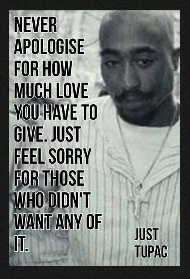 Tupac Quotes Never apologize for how much you love | Favorite Quotes | Tupac  Tupac Quotes