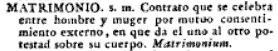 """En el Diccionario de la Real Academia de 1817, matrimonio se define así: """"Contrato que se celebra entre hombre y muger por mutuo consentimiento externo, en que da el uso al otro potestad sobre su cuerpo""""."""