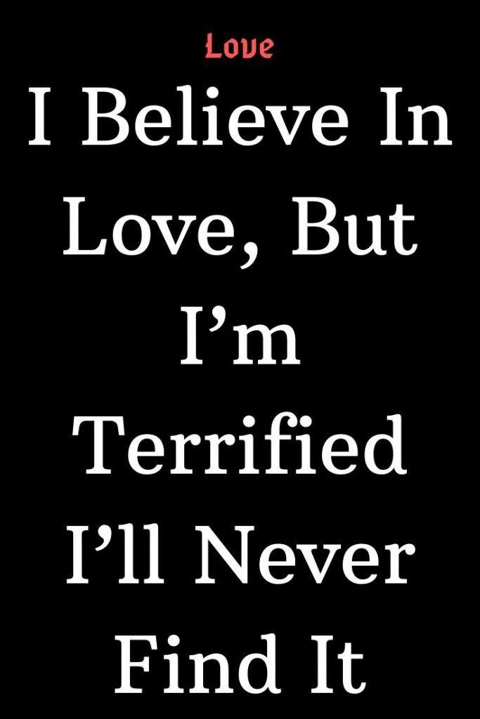 I Believe In Love But I M Terrified I Ll Never Find It I Believe In Love Love Advice True Love Waits