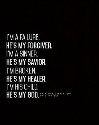 I'm a failure. He's my Forgiver. I'm a sinner. He's my Savior. I'm broken. He's my Healer. I'm His child. He's my God.