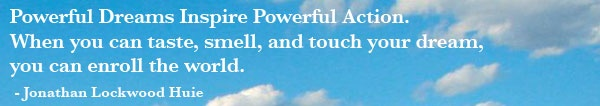 Powerful Dreams Inspire Powerful Action.  When you can taste, smell, and touch your dreams,  you can enroll the world.  - Jonathan Lockwood Huie