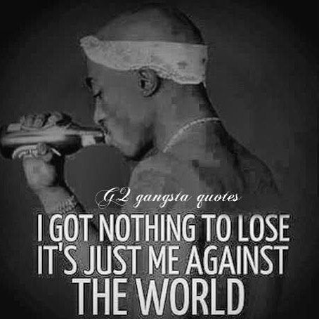 I got nothing to lose its just me against the world.  - Tupac Shakur