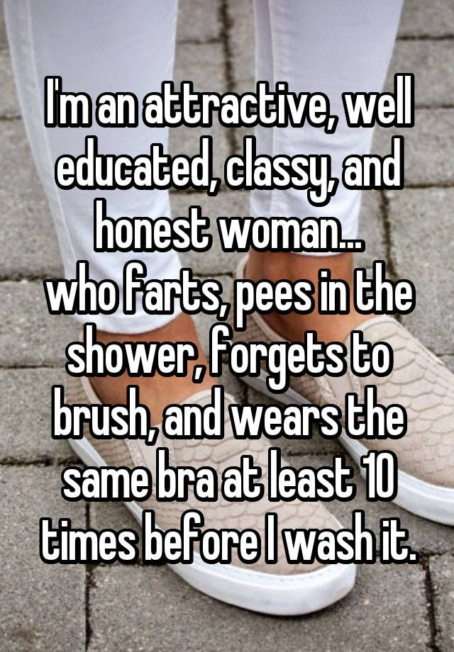 """""""I'm an attractive, well educated, classy, and honest woman... who farts, pees in the shower, forgets to brush, and wears the same bra at least 10 times before I wash it."""""""