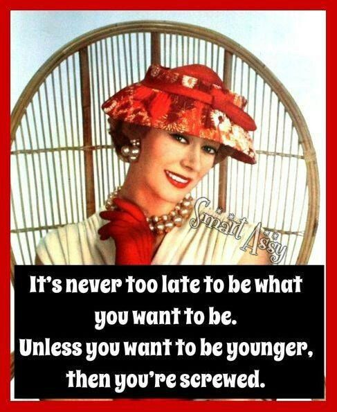 It's never too late to be what you want to be. Unless you want to be younger, then you're screwed.