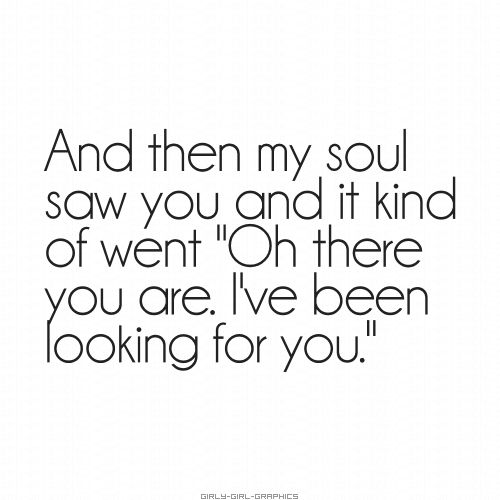 "And then my soul saw you and it kind of went ""Oh, there you are. I've been looking for you."" #love"