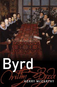 """Kerry McCarthy, """"Byrd"""" (Oxford, 2013). Musical biography of William Byrd by Duke University professor of music, Kerry McCarthy. Byrd was a Catholic composer who was at home in Elizabethan court circles as in recusant Catholic circles. Especially intriguing are McCarthy's discussions of the Masses for 3, 4, and 5 voices and the Gradualia. Byrd composed music with great depth, and paid great care to detail."""