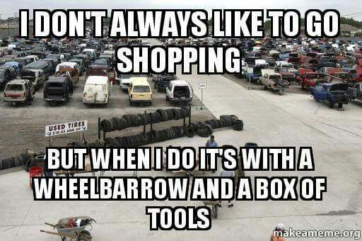 I don't always like to go shopping but when i do it's with a wheelbarrow and a box of tools. - gearhead meme