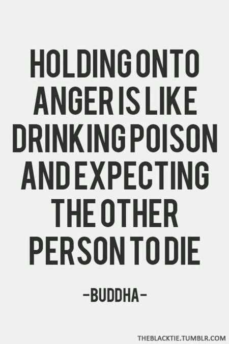 Holding onto Anger is poison!! Anger is not a bad emotion it serves a purpose just like joy, but don't hold onto it or it will hurt you & the thing/person that made you angry just has more power over you!!