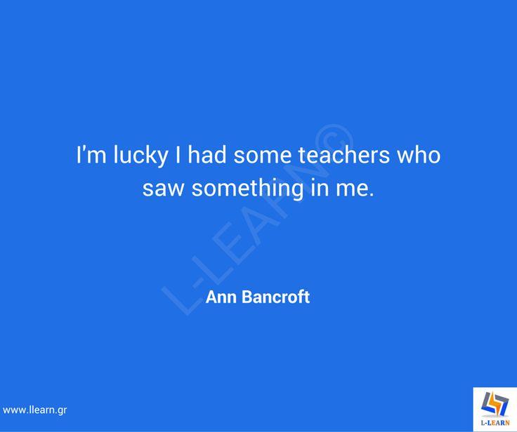 Γνωμικό για την εκπαίδευση 66. #LLEARN #εκπαίδευση #εκπαιδευτικός #μάθηση #απόφθεγμα #γνωμικό #Ann #Bancroft #LLEARN