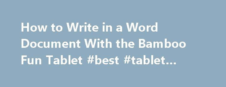 How to Write in a Word Document With the Bamboo Fun Tablet #best #tablet #2011 http://tablet.remmont.com/how-to-write-in-a-word-document-with-the-bamboo-fun-tablet-best-tablet-2011/  How to Write in a Word Document With the Bamboo Fun Tablet The Wacom Bamboo Fun Tablet is a digital writing tablet that connects to your computer so that you can write and draw on applications as if you were writing on a piece of paper. The pen tablet can also be used for website […]