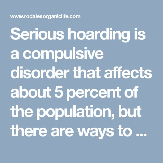 Serious hoarding is a compulsive disorder that affects about 5 percent of the population, but there are ways to deal with the problem.