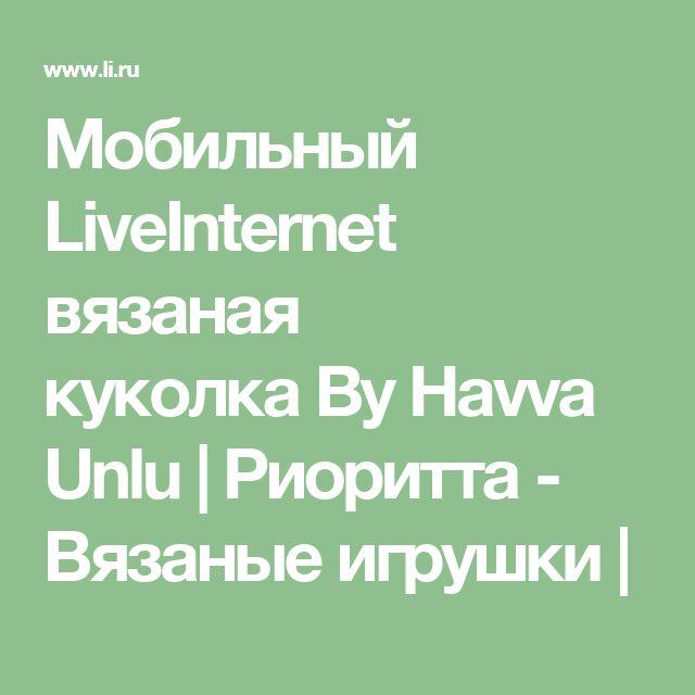 Мобильный LiveInternet вязаная куколкаByHavvaUnlu     Риоритта - Вязаные игрушки  