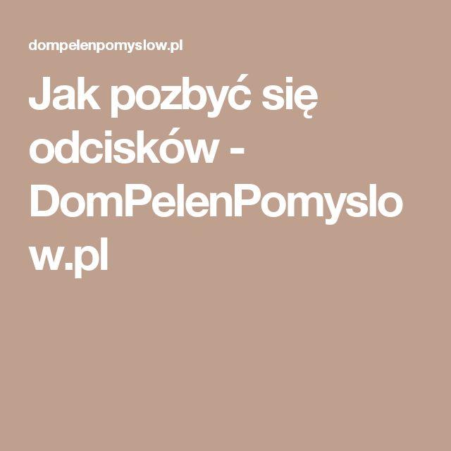Jak pozbyć się odcisków - DomPelenPomyslow.pl