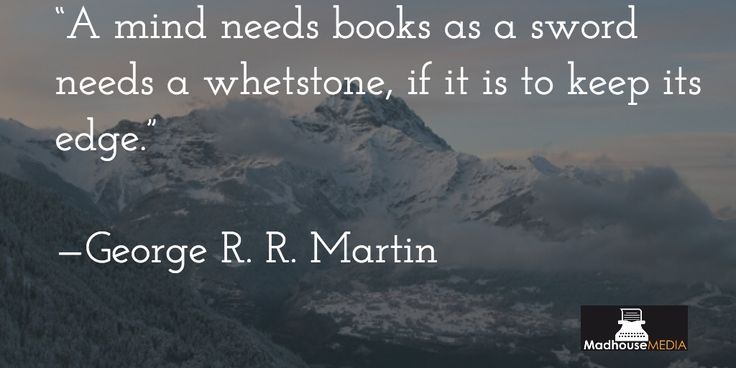 """""""A mind needs books as a sword needs a whetstone if it is to keep its edge"""" - George R.R Martin"""