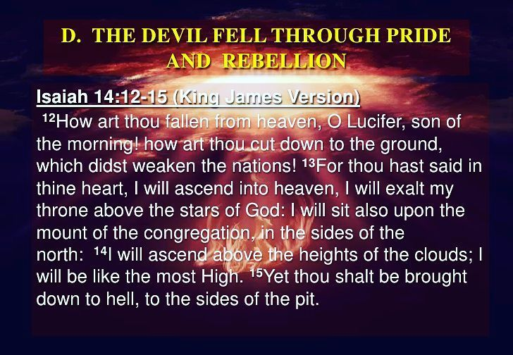 Isaiah 14:12-15 King James Version (KJV)  12 How art thou fallen from heaven O Lucifer son of the morning! how art thou cut down to the ground which didst weaken the nations!  13 For thou hast said in thine heart I will ascend into heaven I will exalt my throne above the stars of God: I will sit also upon the mount of the congregation in the sides of the north:  14 I will ascend above the heights of the clouds; I will be like the most High.  15 Yet thou shalt be brought down to hell to the…