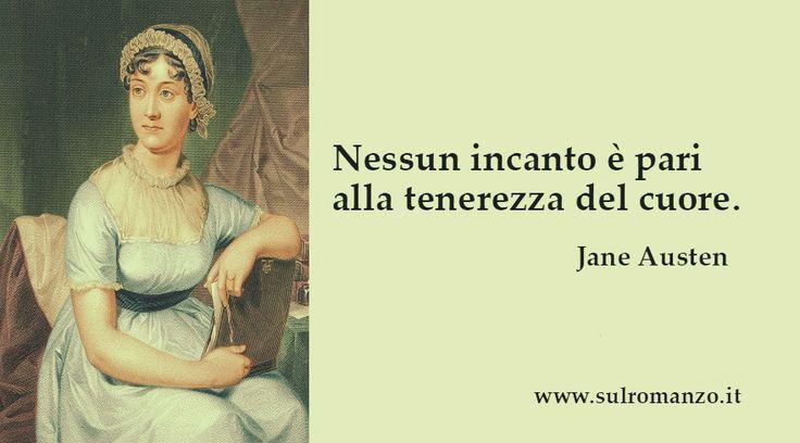 Nessun incanto è pari alla tenerezza del cuore, nulla può paragonarsi ad essa. Il calore e la tenerezza del cuore, uniti a modi affettuosi e aperti, battono per fascino tutta la lucidità di mente del mondo. Jane Austen