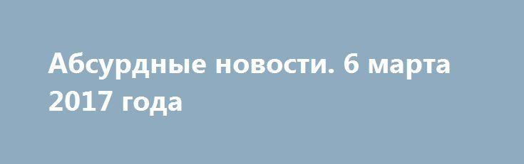 Абсурдные новости. 6 марта 2017 года http://rusdozor.ru/2017/03/07/absurdnye-novosti-6-marta-2017-goda/  Добрый вечер! Итоги очередного ушедшего в историю дня в рамках моей ежедневной авторской рубрики. Только то, что достойно не только внимания, но и обсуждения. Начнем? Первое место. Читаешь порою новостные выпуски и диву даёшься. Какими же все-таки черствыми и жестокими ...