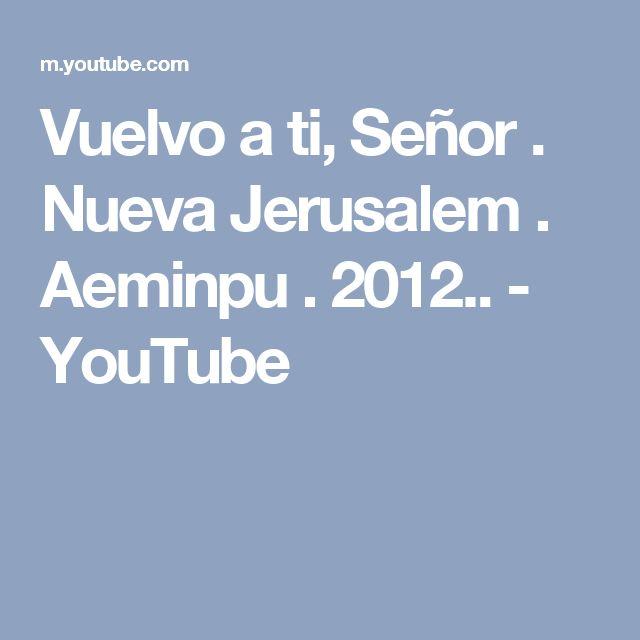 Vuelvo a ti, Señor . Nueva Jerusalem . Aeminpu . 2012.. - YouTube