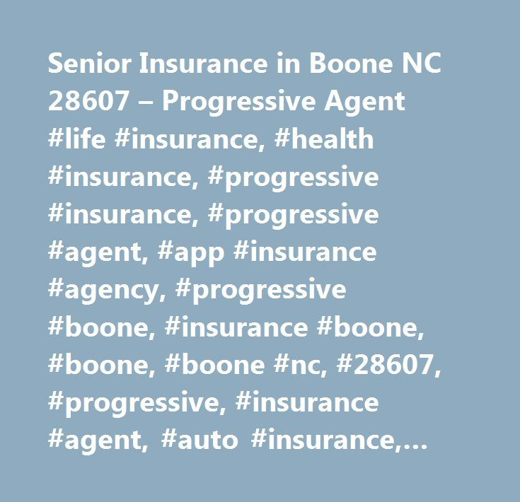 Senior Insurance in Boone NC 28607 – Progressive Agent #life #insurance, #health #insurance, #progressive #insurance, #progressive #agent, #app #insurance #agency, #progressive #boone, #insurance #boone, #boone, #boone #nc, #28607, #progressive, #insurance #agent, #auto #insurance, #car #insurance, #insurance, #rate, #quote, #auto, #car, #life, #home, #health, #motorcycle, #boat, #condo, #agent, #agents, #local, #nc, #north #carolina, #location, #hours, #map, #phone, #reviews…