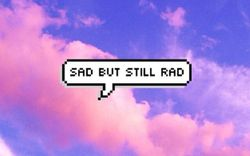 Sad but still rad(;