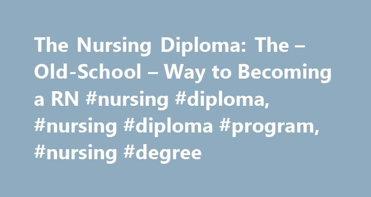 The Nursing Diploma: The – Old-School – Way to Becoming a RN #nursing #diploma, #nursing #diploma #program, #nursing #degree http://louisiana.remmont.com/the-nursing-diploma-the-old-school-way-to-becoming-a-rn-nursing-diploma-nursing-diploma-program-nursing-degree/ # The Nursing Diploma: The Old-School Way to Becoming a RN What is a nursing diploma and how is it relevant in your pursuit of a career as a registered nurse? A diploma in nursing is an entry-level nursing degree. This means that…