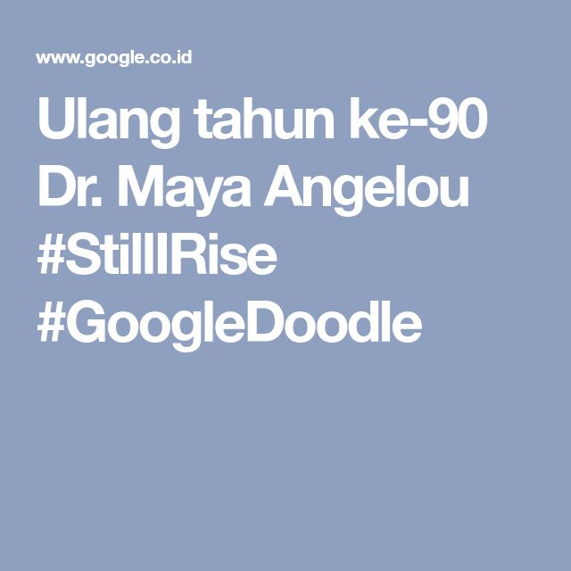 Ulang tahun ke-90 Dr. Maya Angelou #StillIRise #GoogleDoodle