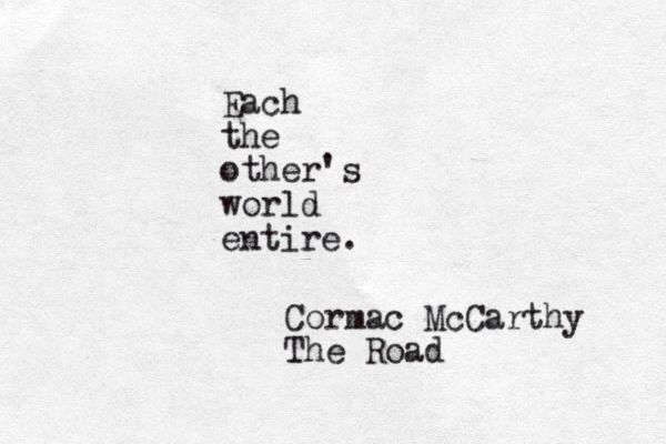 Each the other's world entire. Cormac McCarthy, The Road