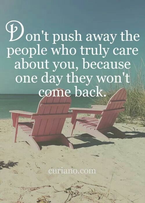 Don't push away people who truly care about you, because one they won't come back