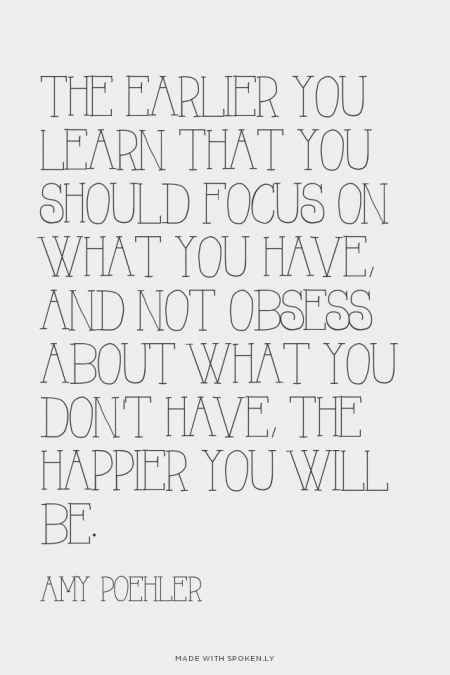 The earlier you learn that you should focus on what you have, and not obsess about what you don't have, the happier you will be. ~Amy Poehler.
