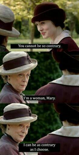 Downton Abbey -great lines: 'No puedes ser tan contradictoria, abuela' ' Soy una mujer, Mary, puedo ser tan contradictoria como me apetezca ser'
