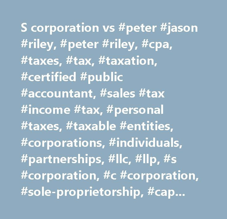 S corporation vs #peter #jason #riley, #peter #riley, #cpa, #taxes, #tax, #taxation, #certified #public #accountant, #sales #tax #income #tax, #personal #taxes, #taxable #entities, #corporations, #individuals, #partnerships, #llc, #llp, #s #corporation, #c #corporation, #sole-proprietorship, #capital #gains, #tax #tips, #newburyport, #massachusetts, #north #shore, #riley #& #associates, #p.c., #riley #& #associates, #tax #planning, #tax #deductions, #entity #planning, #financial #statements…