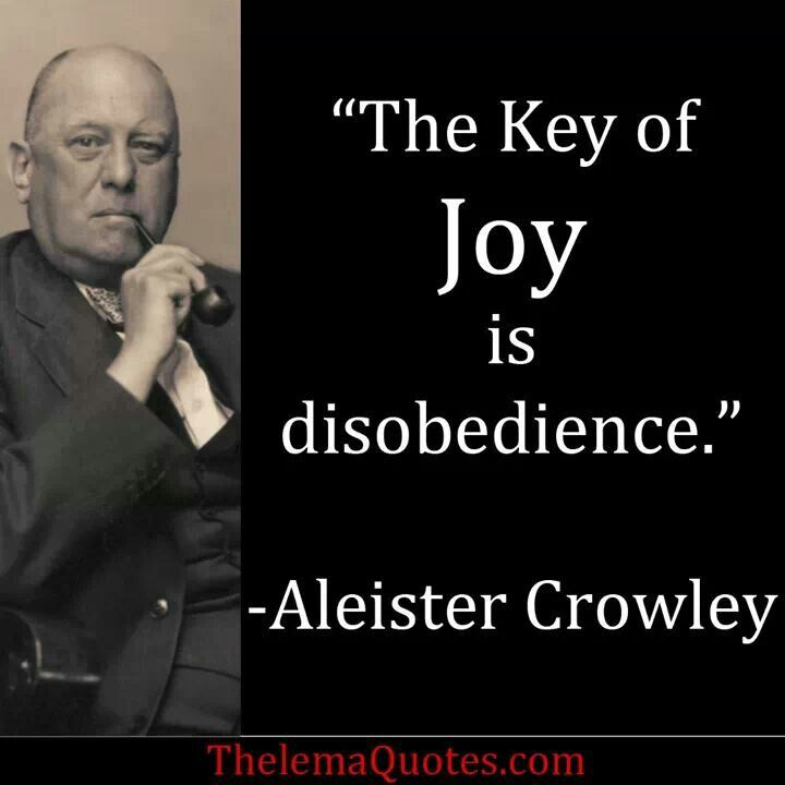 The Key of Joy is disobedience.- Aleister Crowley