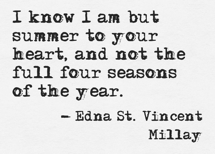 """.""""I know I am but summer to your heart, and not the full four seasons of the year. """" Edna St Vincent Millay"""