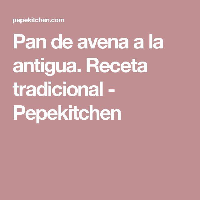 Pan de avena a la antigua. Receta tradicional - Pepekitchen