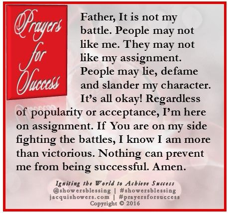 PRAYER FOR SUCCESS: Father, It is not my battle. People may not like me. They may not like my assignment. People may lie, defame and slander my character. It's all okay! Regardless of popularity or acceptance, I'm here on assignment. If You are on my side fighting the battles, I know I am more than victorious. Nothing can prevent me from being successful. Amen. #showersblessing #prayersforsuccess