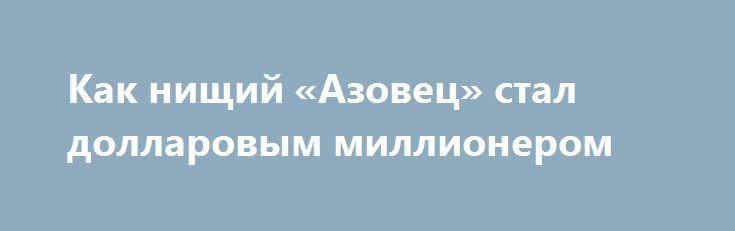 Как нищий «Азовец» стал долларовым миллионером http://rusdozor.ru/2017/01/20/kak-nishhij-azovec-stal-dollarovym-millionerom/  Как красиво все звучит в официальной пропаганде: «Добровольцы со всего мира приехали защищать Украину от российской «агрессии». Сколько подобных пафосных передач снято, статей написано. Пипл хавает, а между тем, если опуститься до разбора судеб отдельных «патриотов», картина вырисовывается весьма неприглядная, ...